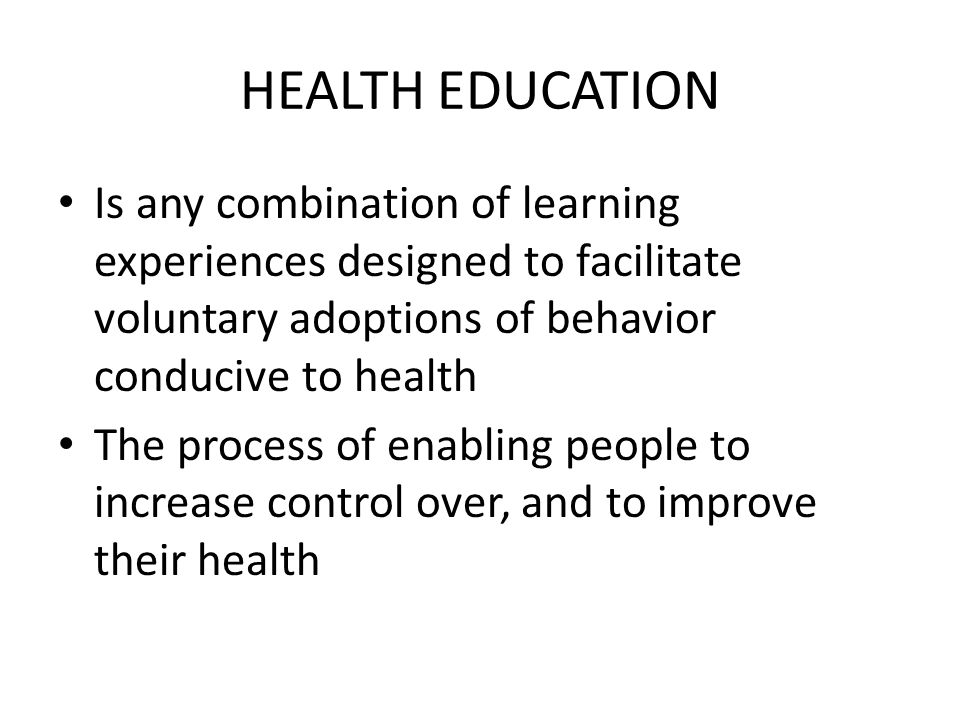 HEALTH EDUCATION Is any combination of learning experiences designed to facilitate voluntary adoptions of behavior conducive to health.