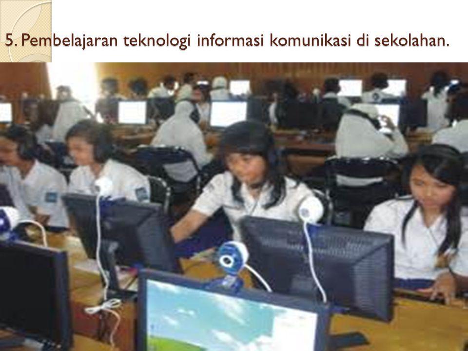 5. Pembelajaran teknologi informasi komunikasi di sekolahan.