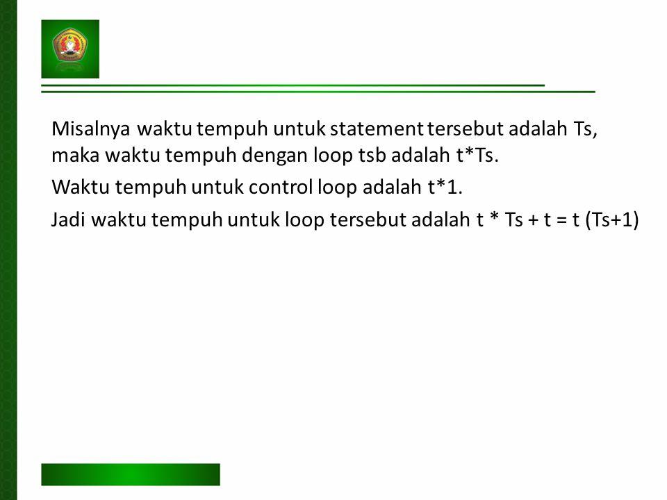 Misalnya waktu tempuh untuk statement tersebut adalah Ts, maka waktu tempuh dengan loop tsb adalah t*Ts.