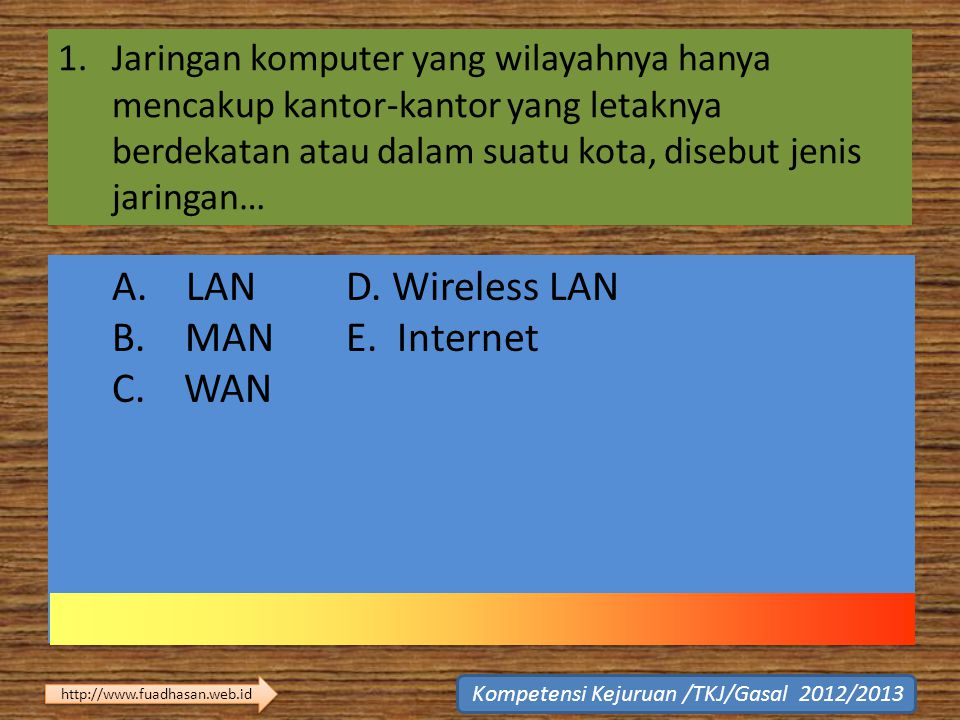 A. LAN D. Wireless LAN B. MAN E. Internet C. WAN