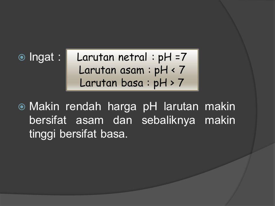Ingat : Makin rendah harga pH larutan makin bersifat asam dan sebaliknya makin tinggi bersifat basa.