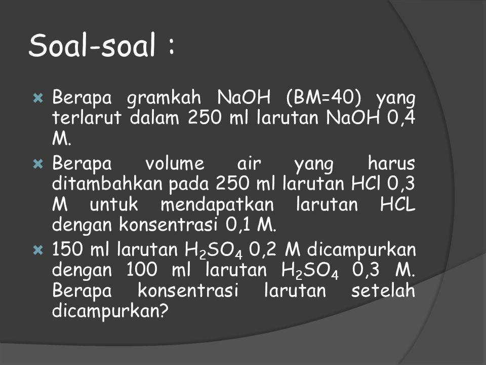 Soal-soal : Berapa gramkah NaOH (BM=40) yang terlarut dalam 250 ml larutan NaOH 0,4 M.