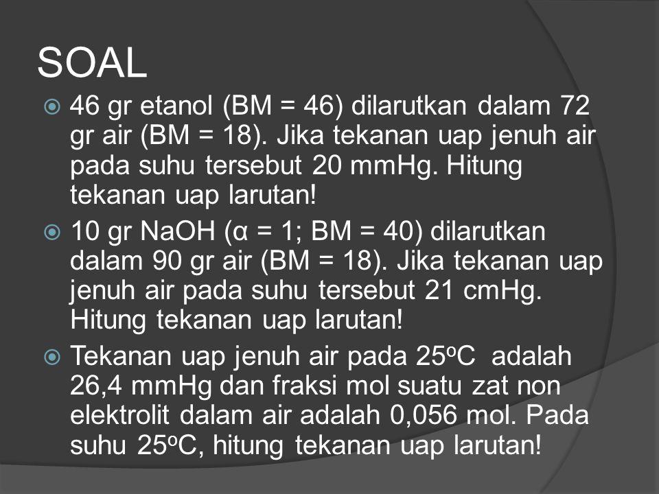SOAL 46 gr etanol (BM = 46) dilarutkan dalam 72 gr air (BM = 18). Jika tekanan uap jenuh air pada suhu tersebut 20 mmHg. Hitung tekanan uap larutan!