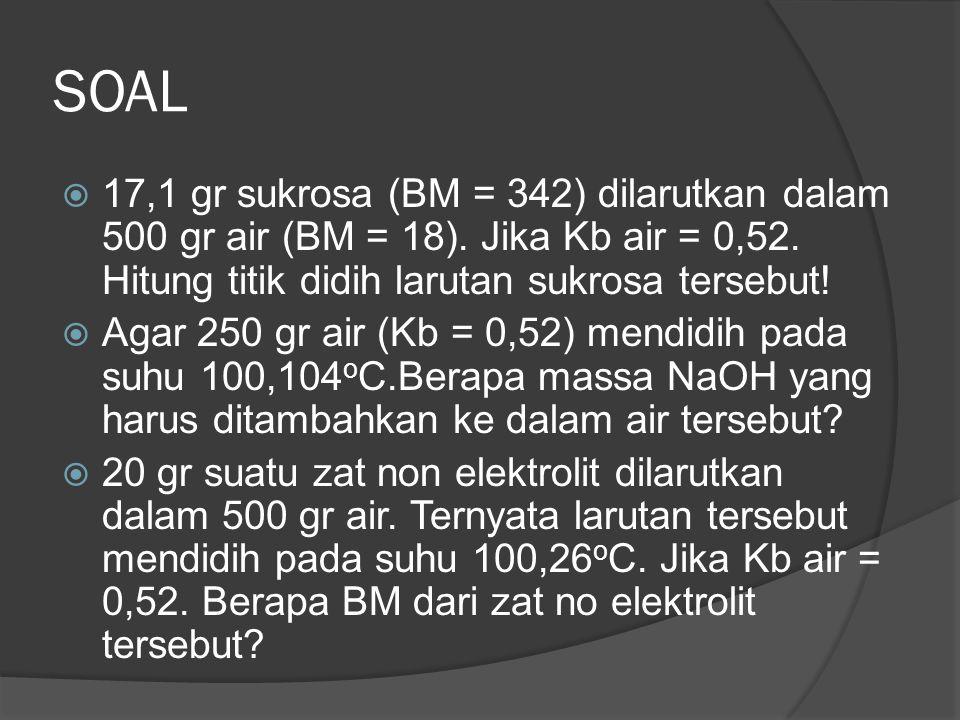 SOAL 17,1 gr sukrosa (BM = 342) dilarutkan dalam 500 gr air (BM = 18). Jika Kb air = 0,52. Hitung titik didih larutan sukrosa tersebut!