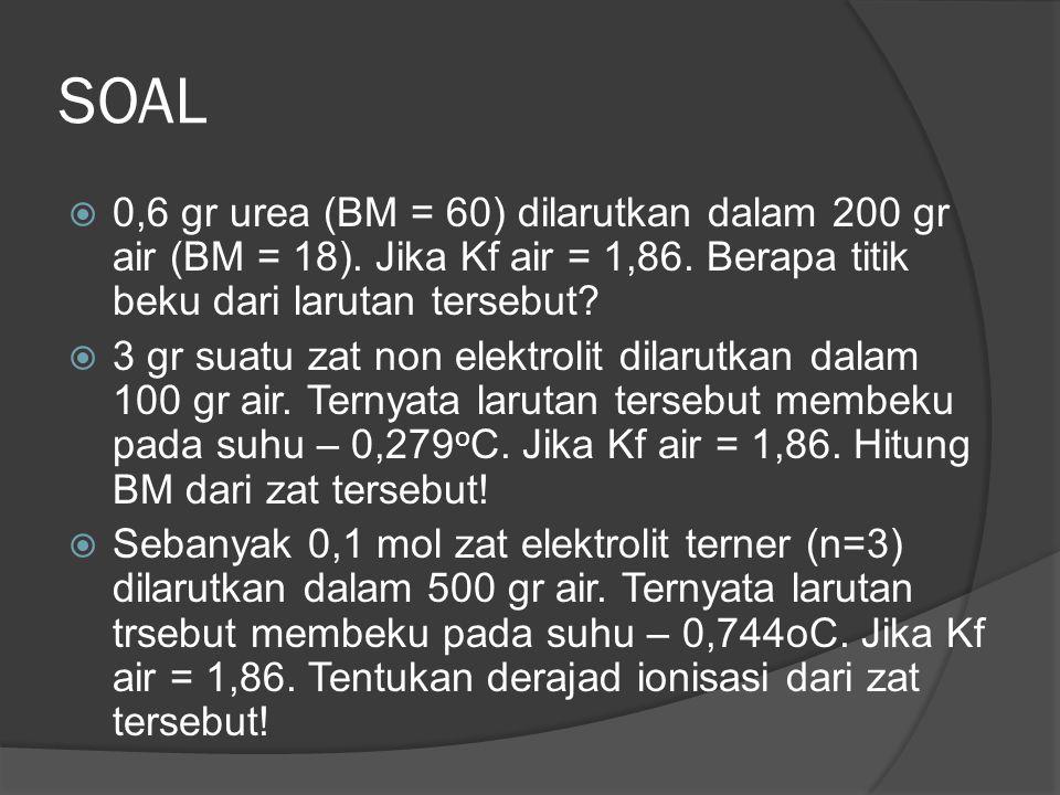 SOAL 0,6 gr urea (BM = 60) dilarutkan dalam 200 gr air (BM = 18). Jika Kf air = 1,86. Berapa titik beku dari larutan tersebut