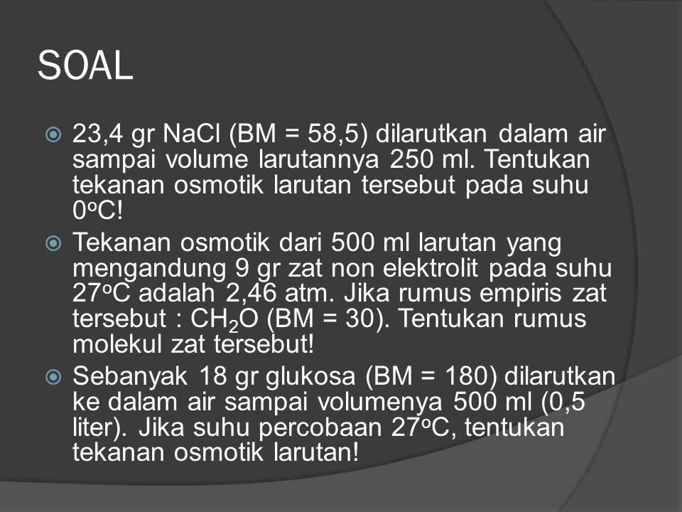 SOAL 23,4 gr NaCl (BM = 58,5) dilarutkan dalam air sampai volume larutannya 250 ml. Tentukan tekanan osmotik larutan tersebut pada suhu 0oC!