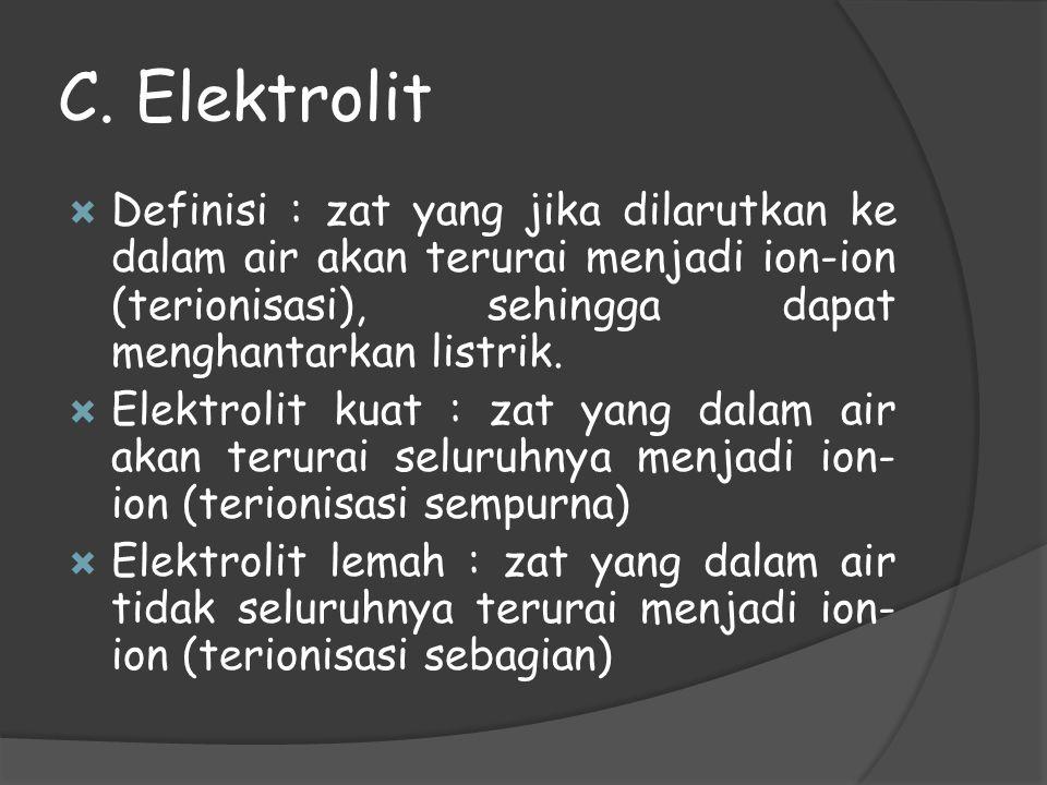 C. Elektrolit Definisi : zat yang jika dilarutkan ke dalam air akan terurai menjadi ion-ion (terionisasi), sehingga dapat menghantarkan listrik.