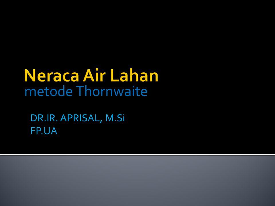 metode Thornwaite Neraca Air Lahan DR.IR. APRISAL, M.Si FP.UA