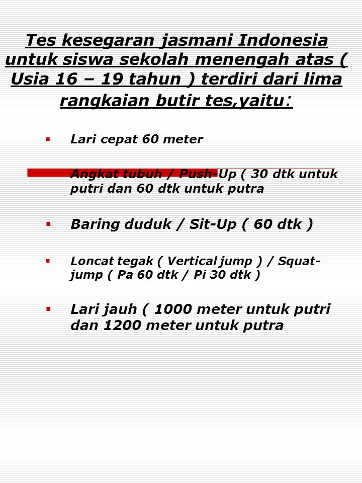 Tes kesegaran jasmani Indonesia untuk siswa sekolah menengah atas ( Usia 16 – 19 tahun ) terdiri dari lima rangkaian butir tes,yaitu: