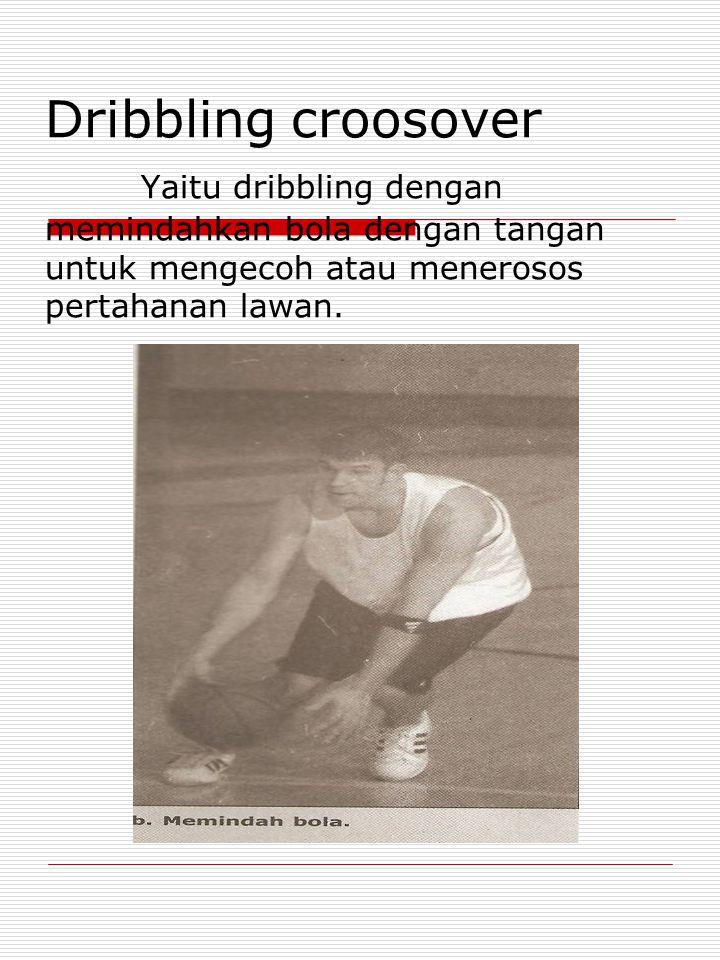 Dribbling croosover Yaitu dribbling dengan memindahkan bola dengan tangan untuk mengecoh atau menerosos pertahanan lawan.
