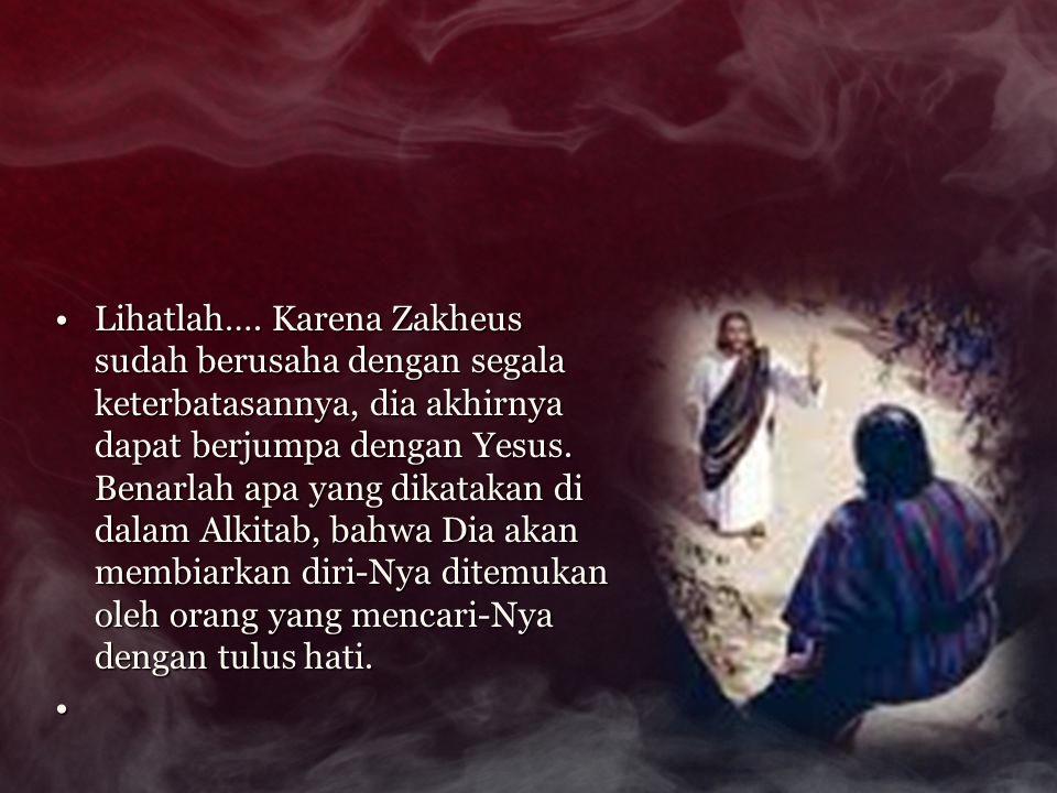 Lihatlah…. Karena Zakheus sudah berusaha dengan segala keterbatasannya, dia akhirnya dapat berjumpa dengan Yesus. Benarlah apa yang dikatakan di dalam Alkitab, bahwa Dia akan membiarkan diri-Nya ditemukan oleh orang yang mencari-Nya dengan tulus hati.