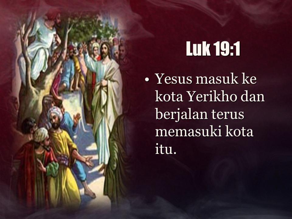 Luk 19:1 Yesus masuk ke kota Yerikho dan berjalan terus memasuki kota itu.