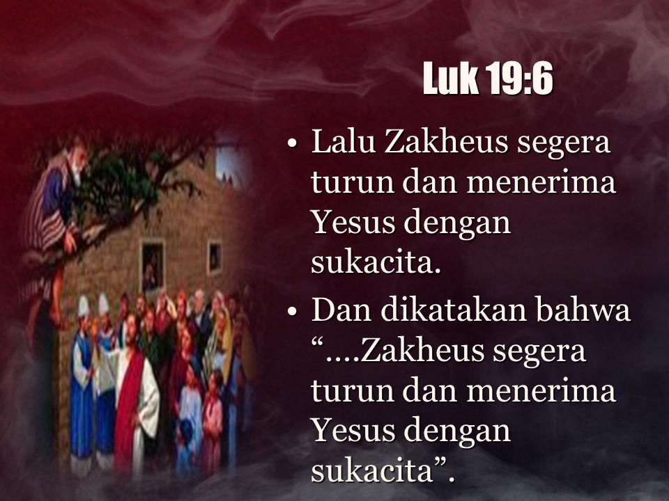 Luk 19:6 Lalu Zakheus segera turun dan menerima Yesus dengan sukacita.