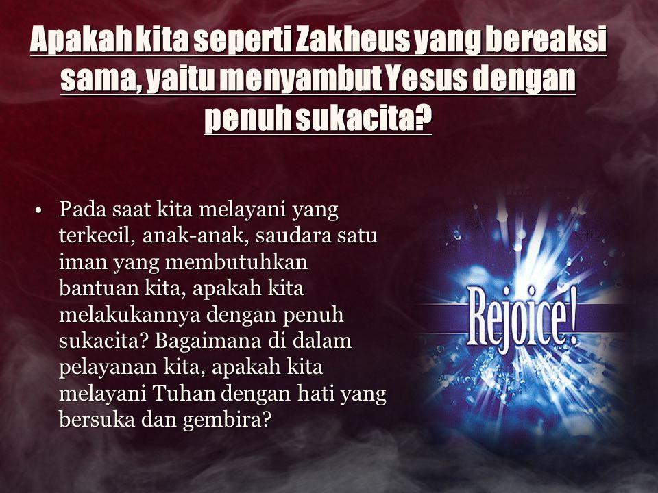 Apakah kita seperti Zakheus yang bereaksi sama, yaitu menyambut Yesus dengan penuh sukacita