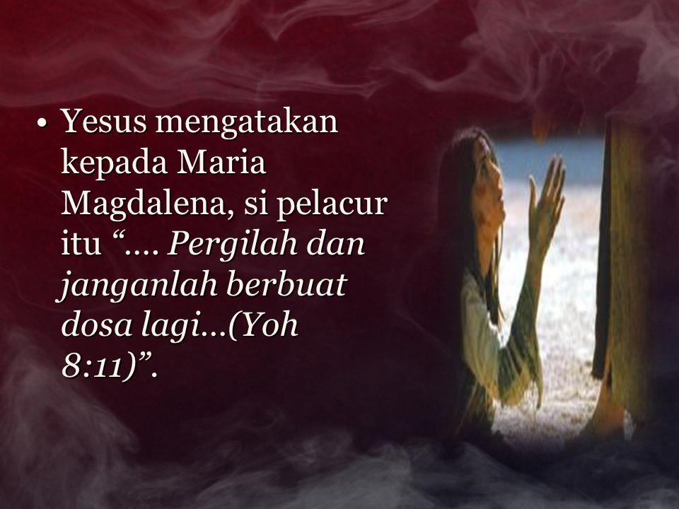 Yesus mengatakan kepada Maria Magdalena, si pelacur itu …