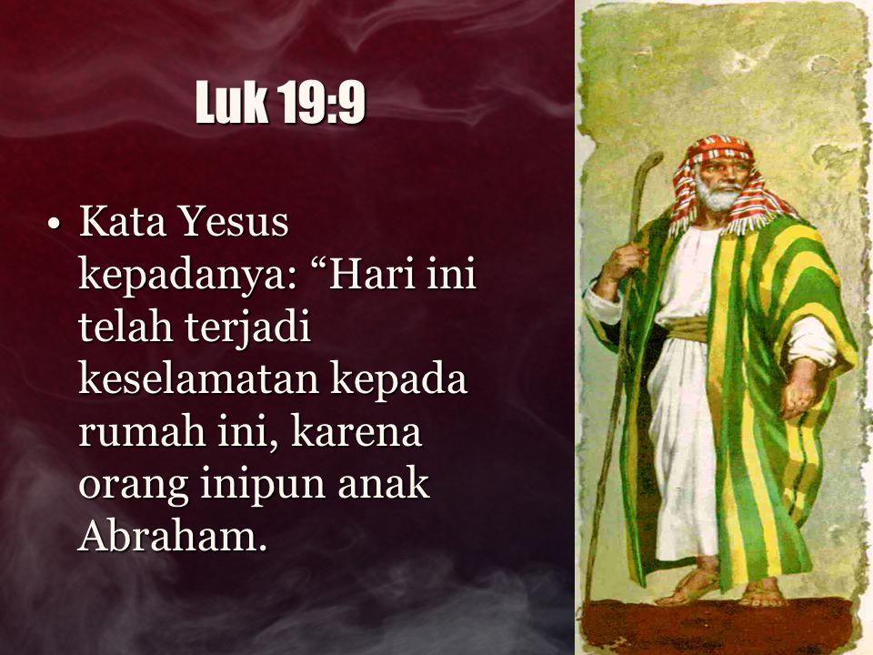 Luk 19:9 Kata Yesus kepadanya: Hari ini telah terjadi keselamatan kepada rumah ini, karena orang inipun anak Abraham.
