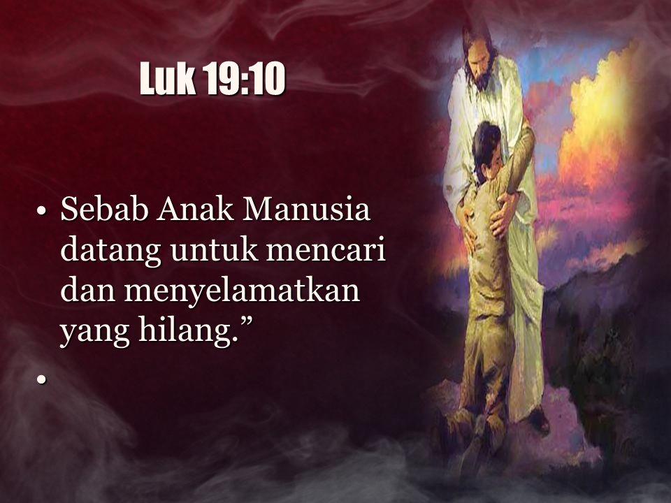 Luk 19:10 Sebab Anak Manusia datang untuk mencari dan menyelamatkan yang hilang.