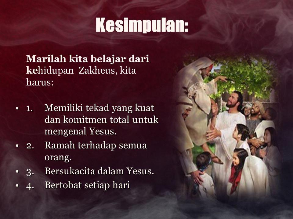 Kesimpulan: Marilah kita belajar dari kehidupan Zakheus, kita harus: