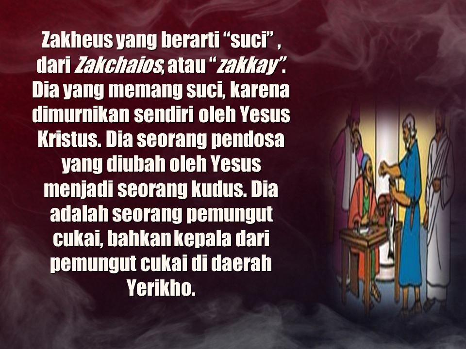 Zakheus yang berarti suci , dari Zakchaios, atau zakkay