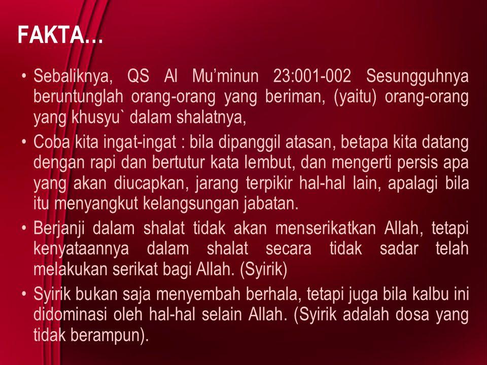 FAKTA… Sebaliknya, QS Al Mu'minun 23:001-002 Sesungguhnya beruntunglah orang-orang yang beriman, (yaitu) orang-orang yang khusyu` dalam shalatnya,
