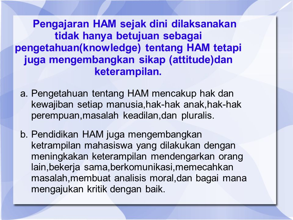 Pengajaran HAM sejak dini dilaksanakan tidak hanya betujuan sebagai pengetahuan(knowledge) tentang HAM tetapi juga mengembangkan sikap (attitude)dan keterampilan.