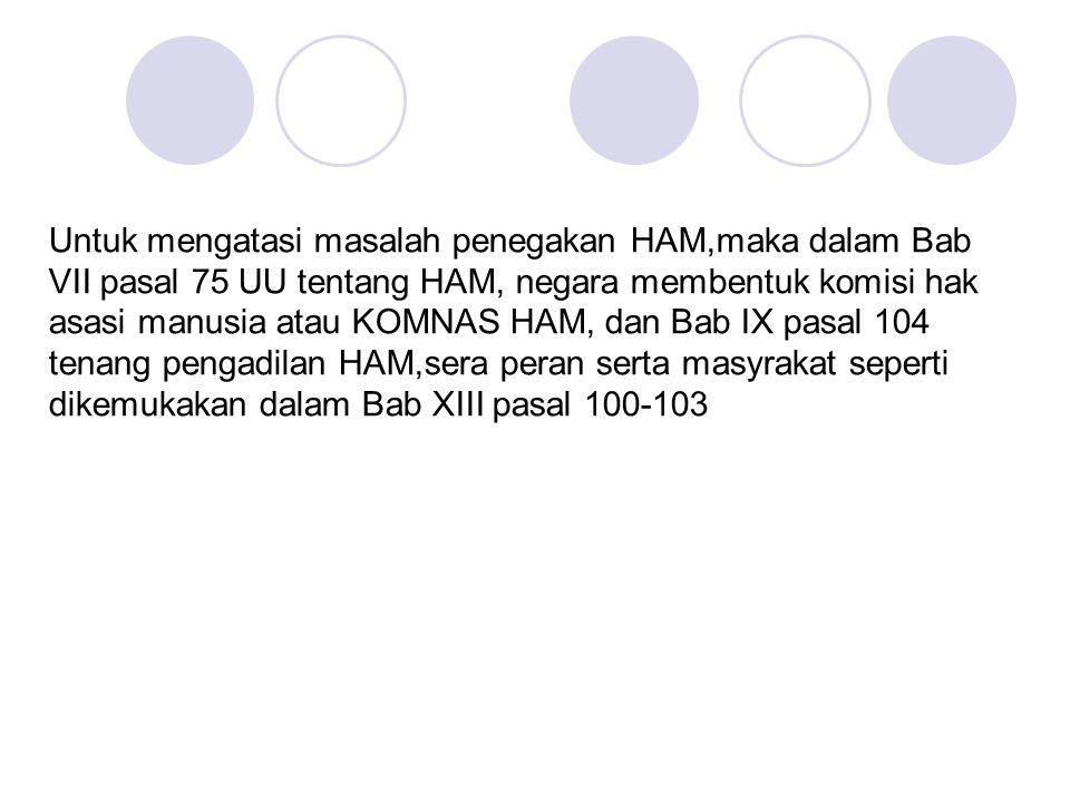 Untuk mengatasi masalah penegakan HAM,maka dalam Bab VII pasal 75 UU tentang HAM, negara membentuk komisi hak asasi manusia atau KOMNAS HAM, dan Bab IX pasal 104 tenang pengadilan HAM,sera peran serta masyrakat seperti dikemukakan dalam Bab XIII pasal 100-103