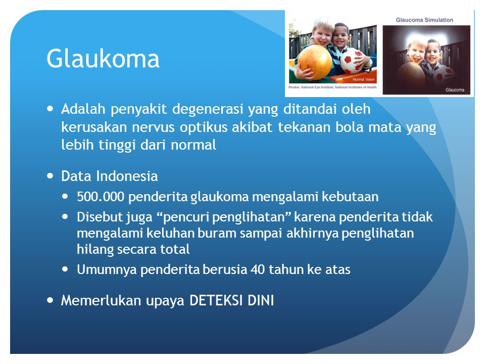 Glaukoma Adalah penyakit degenerasi yang ditandai oleh kerusakan nervus optikus akibat tekanan bola mata yang lebih tinggi dari normal.