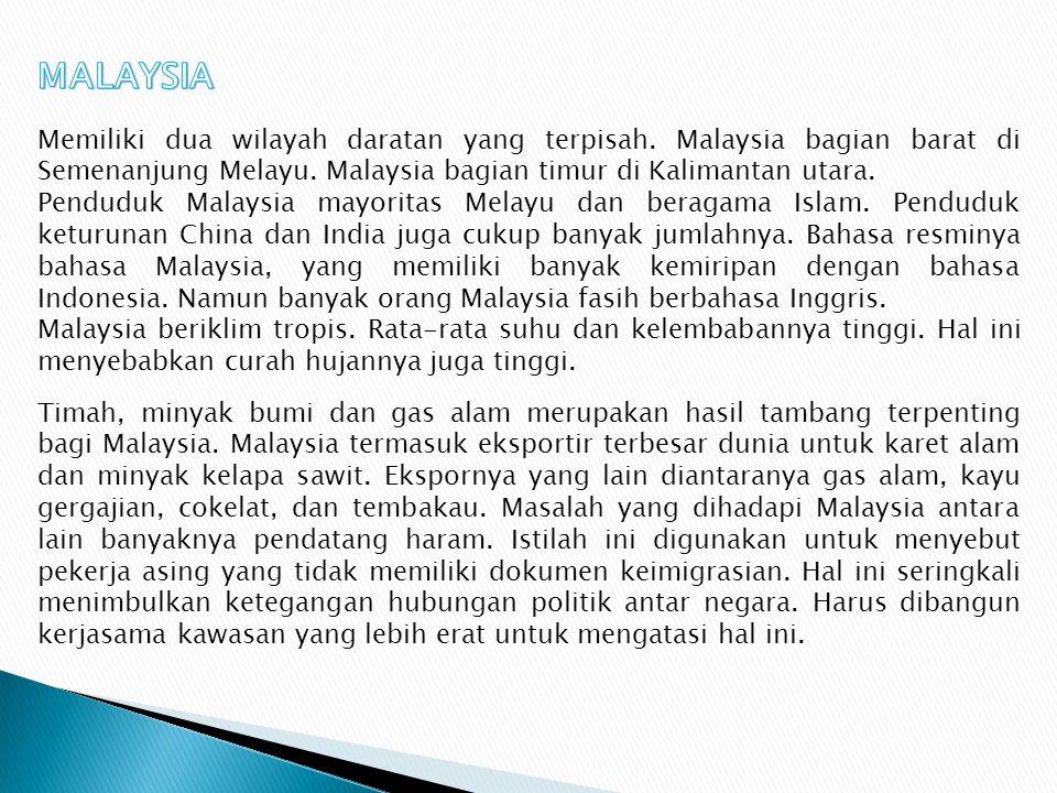 MALAYSIA Memiliki dua wilayah daratan yang terpisah. Malaysia bagian barat di Semenanjung Melayu. Malaysia bagian timur di Kalimantan utara.