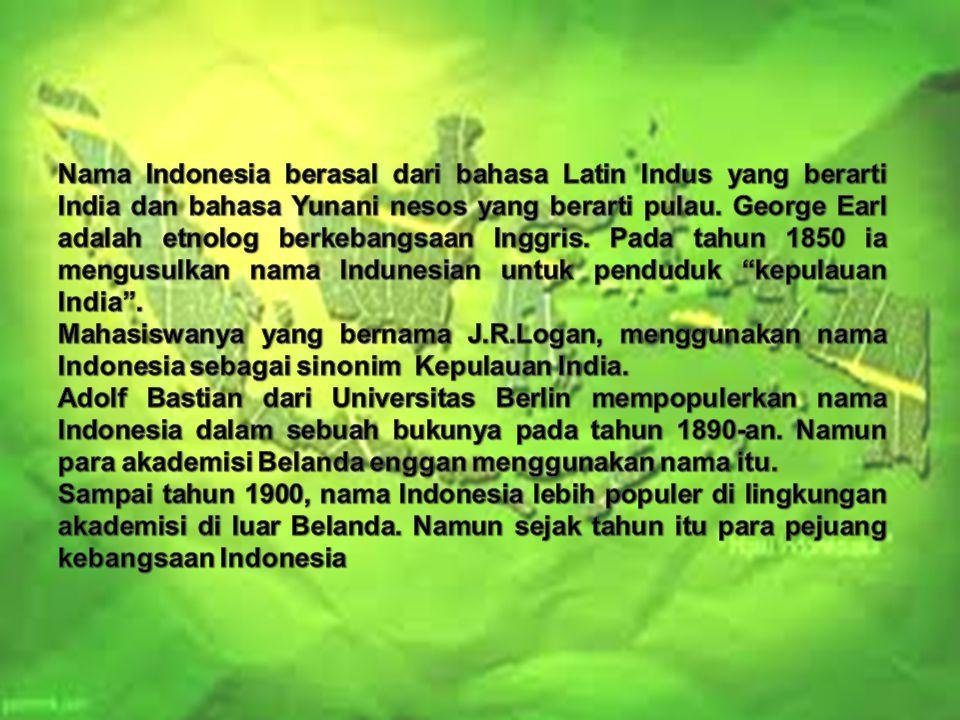 Nama Indonesia berasal dari bahasa Latin Indus yang berarti India dan bahasa Yunani nesos yang berarti pulau. George Earl adalah etnolog berkebangsaan Inggris. Pada tahun 1850 ia mengusulkan nama Indunesian untuk penduduk kepulauan India .