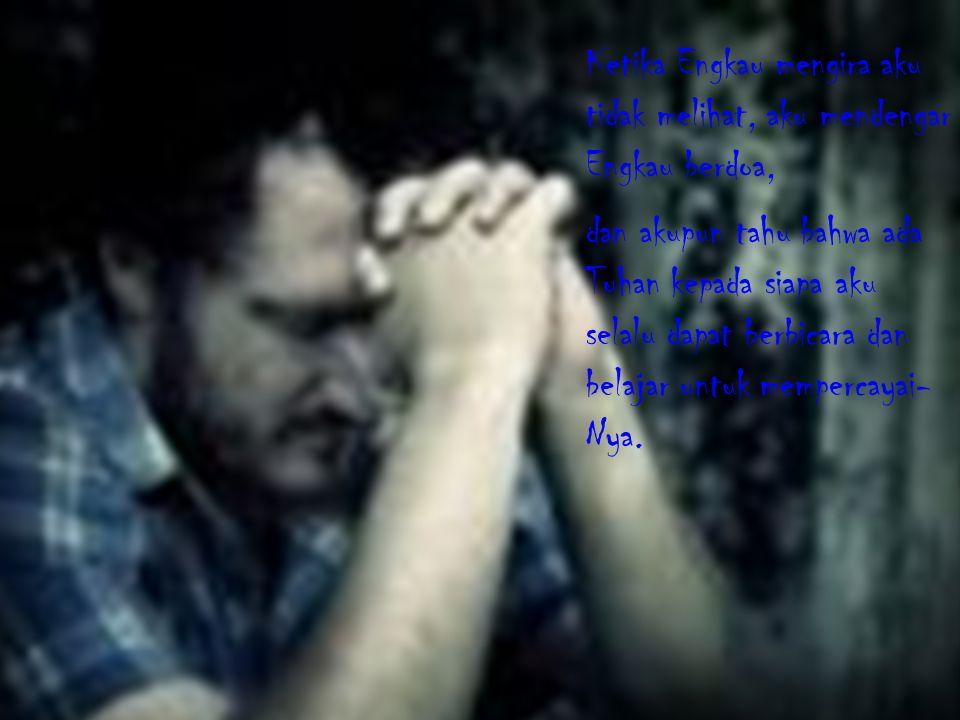 Ketika Engkau mengira aku tidak melihat, aku mendengar Engkau berdoa,