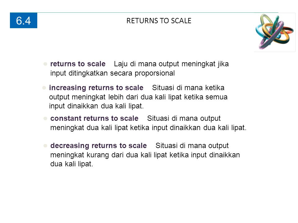 6.4 RETURNS TO SCALE. ● returns to scale Laju di mana output meningkat jika input ditingkatkan secara proporsional.