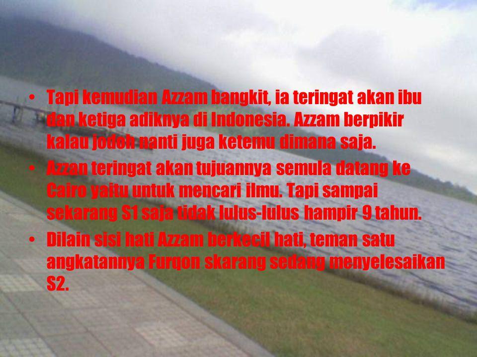 Tapi kemudian Azzam bangkit, ia teringat akan ibu dan ketiga adiknya di Indonesia. Azzam berpikir kalau jodoh nanti juga ketemu dimana saja.