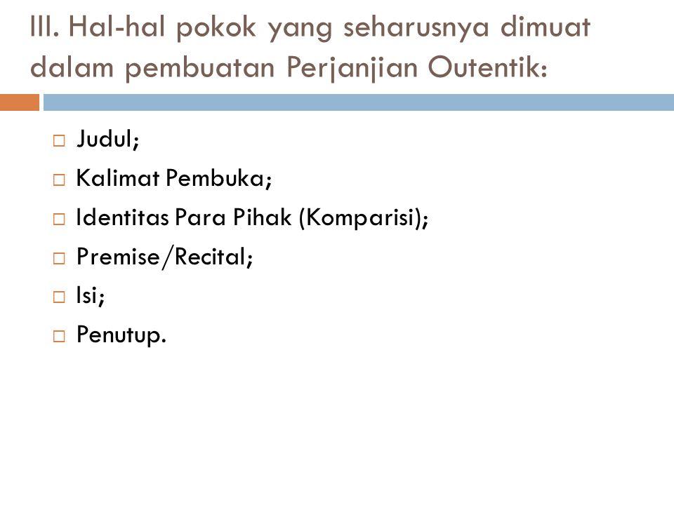 III. Hal-hal pokok yang seharusnya dimuat dalam pembuatan Perjanjian Outentik: