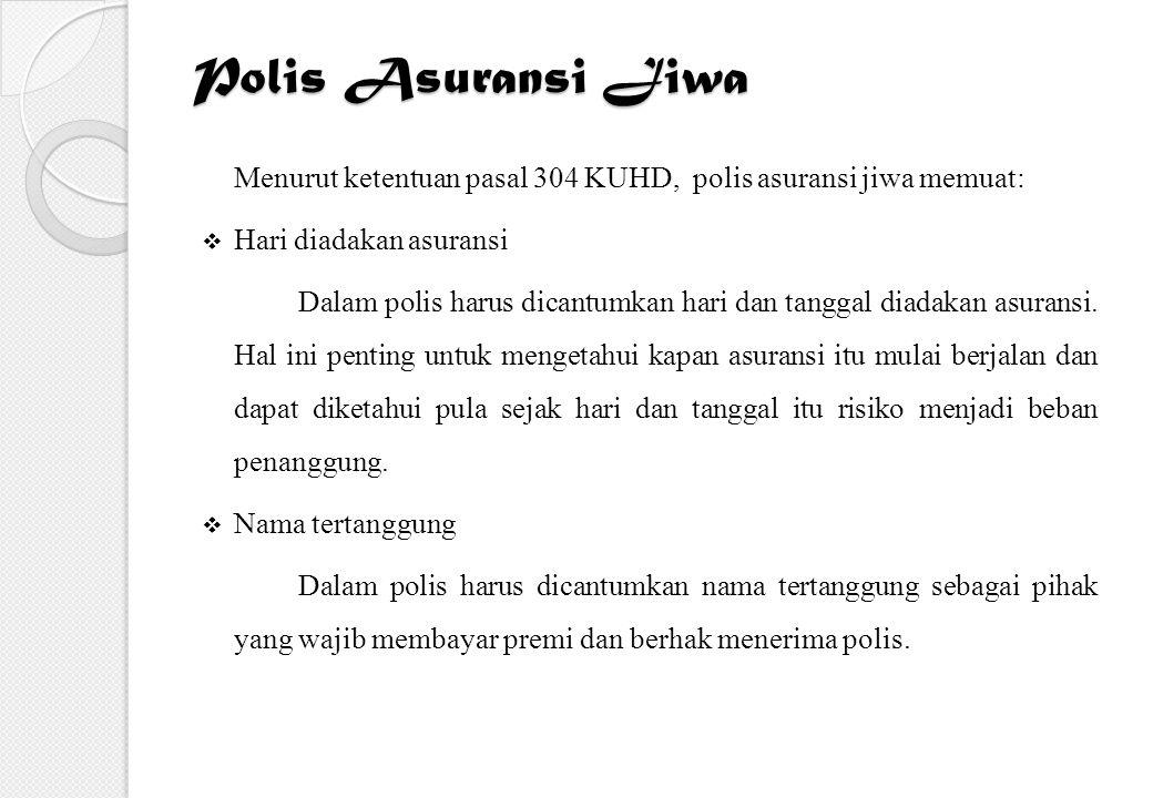 Polis Asuransi Jiwa Menurut ketentuan pasal 304 KUHD, polis asuransi jiwa memuat: Hari diadakan asuransi.