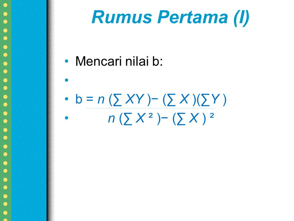 Rumus Pertama (I) Mencari nilai b: b = n (∑ XY )− (∑ X )(∑Y )
