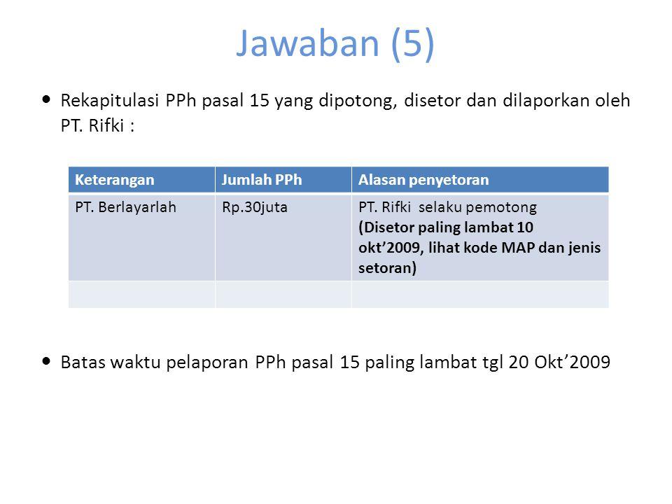 Jawaban (5) Rekapitulasi PPh pasal 15 yang dipotong, disetor dan dilaporkan oleh PT. Rifki :