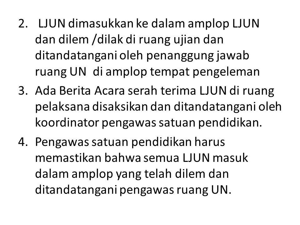 LJUN dimasukkan ke dalam amplop LJUN dan dilem /dilak di ruang ujian dan ditandatangani oleh penanggung jawab ruang UN di amplop tempat pengeleman