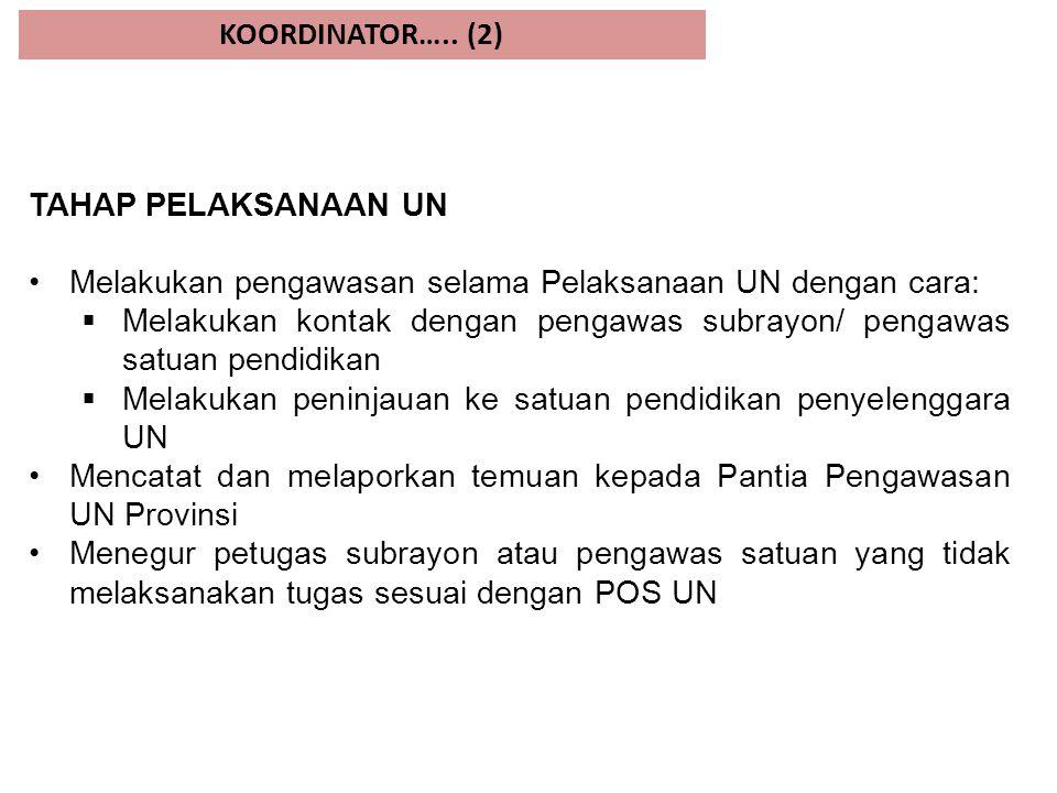 KOORDINATOR….. (2) TAHAP PELAKSANAAN UN. Melakukan pengawasan selama Pelaksanaan UN dengan cara: