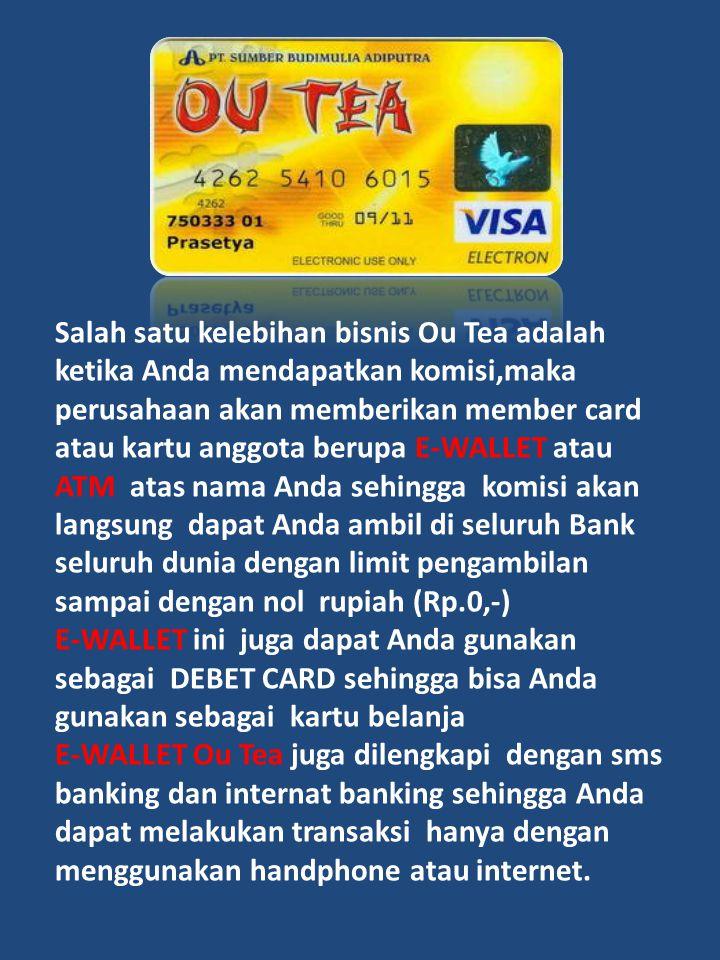 Salah satu kelebihan bisnis Ou Tea adalah ketika Anda mendapatkan komisi,maka perusahaan akan memberikan member card atau kartu anggota berupa E-WALLET atau ATM atas nama Anda sehingga komisi akan langsung dapat Anda ambil di seluruh Bank seluruh dunia dengan limit pengambilan sampai dengan nol rupiah (Rp.0,-)