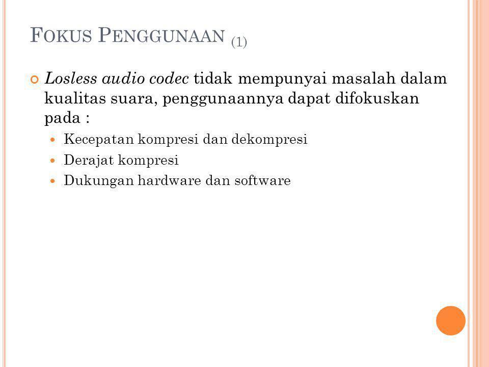 Fokus Penggunaan (1) Losless audio codec tidak mempunyai masalah dalam kualitas suara, penggunaannya dapat difokuskan pada :