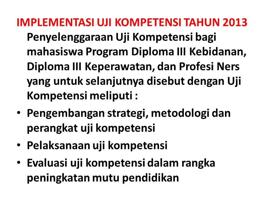 IMPLEMENTASI UJI KOMPETENSI TAHUN 2013 Penyelenggaraan Uji Kompetensi bagi mahasiswa Program Diploma III Kebidanan, Diploma III Keperawatan, dan Profesi Ners yang untuk selanjutnya disebut dengan Uji Kompetensi meliputi :