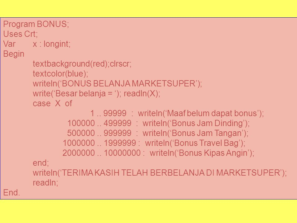Program BONUS; Uses Crt; Var x : longint; Begin. textbackground(red);clrscr; textcolor(blue); writeln('BONUS BELANJA MARKETSUPER');