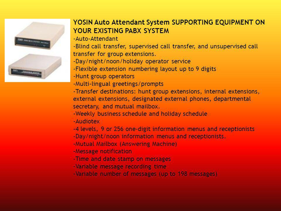 YOSIN Auto Attendant System SUPPORTING EQUIPMENT ON YOUR EXISTING PABX SYSTEM -Auto-Attendant -Blind call transfer, supervised call transfer, and unsupervised call transfer for group extensions.