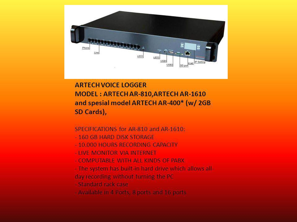 ARTECH VOICE LOGGER MODEL : ARTECH AR-810,ARTECH AR-1610 and spesial model ARTECH AR-400* (w/ 2GB SD Cards), SPECIFICATIONS for AR-810 and AR-1610: - 160 GB HARD DISK STORAGE - 10.000 HOURS RECORDING CAPACITY - LIVE MONITOR VIA INTERNET - COMPUTABLE WITH ALL KINDS OF PABX - The system has built-in hard drive which allows all-day recording without turning the PC - Standard rack case - Available in 4 Ports, 8 ports and 16 ports
