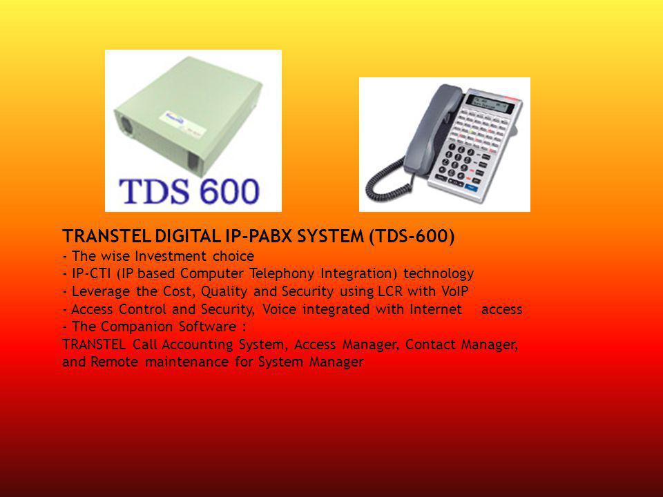 TRANSTEL DIGITAL IP-PABX SYSTEM (TDS-600) - The wise Investment choice - IP-CTI (IP based Computer Telephony Integration) technology - Leverage the Cost, Quality and Security using LCR with VoIP - Access Control and Security, Voice integrated with Internet access - The Companion Software : TRANSTEL Call Accounting System, Access Manager, Contact Manager, and Remote maintenance for System Manager