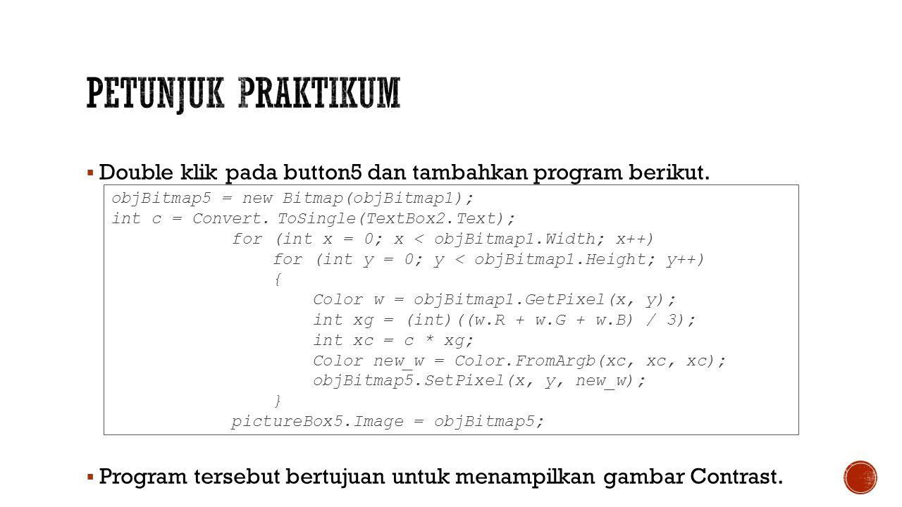 Petunjuk Praktikum Double klik pada button5 dan tambahkan program berikut. Program tersebut bertujuan untuk menampilkan gambar Contrast.