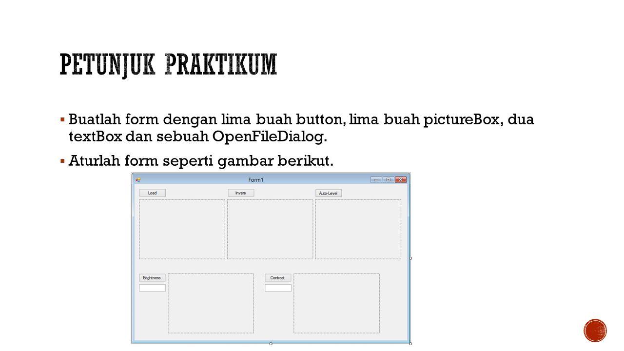 Petunjuk Praktikum Buatlah form dengan lima buah button, lima buah pictureBox, dua textBox dan sebuah OpenFileDialog.