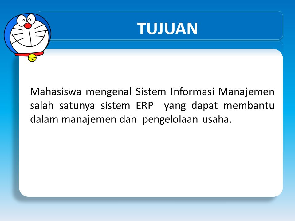 TUJUAN Mahasiswa mengenal Sistem Informasi Manajemen salah satunya sistem ERP yang dapat membantu dalam manajemen dan pengelolaan usaha.