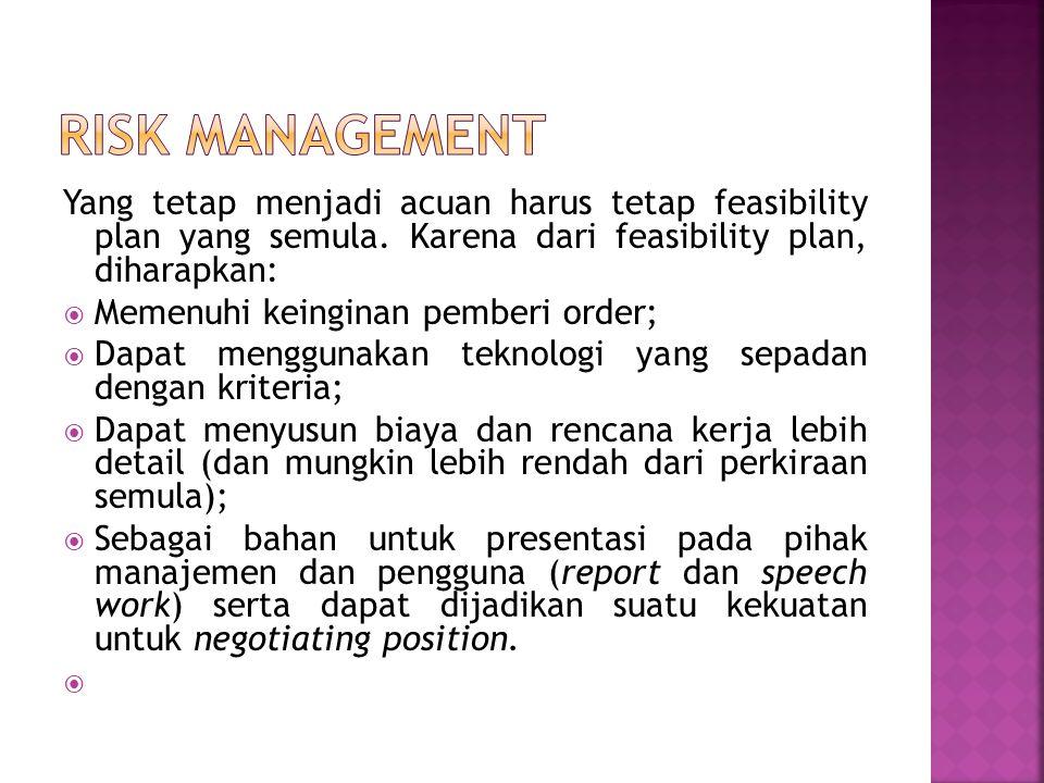 Risk management Yang tetap menjadi acuan harus tetap feasibility plan yang semula. Karena dari feasibility plan, diharapkan: