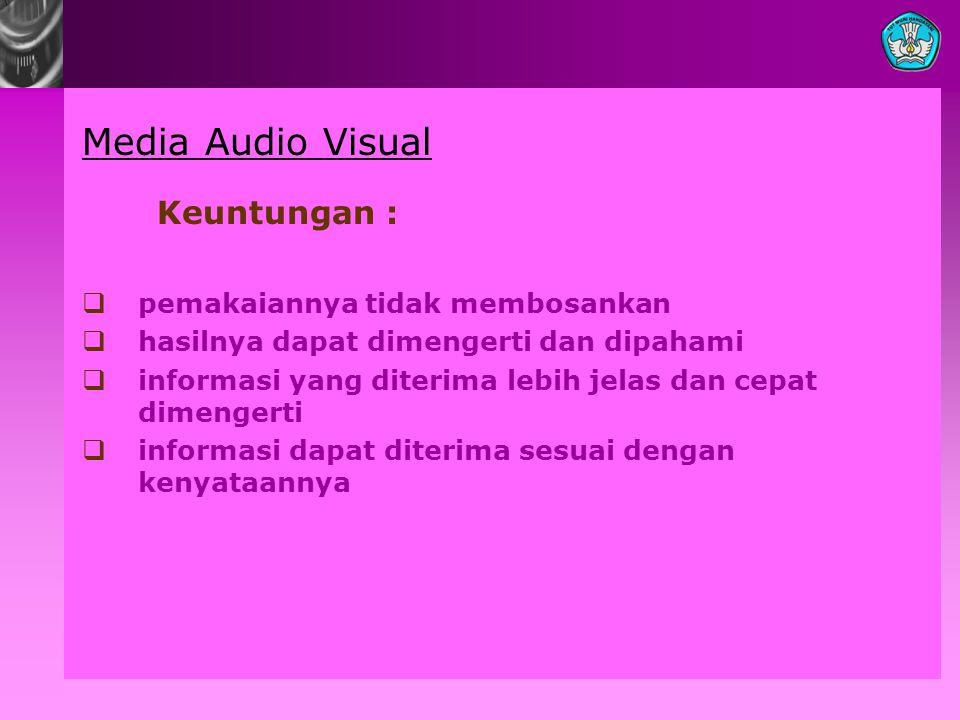 Media Audio Visual Keuntungan : pemakaiannya tidak membosankan